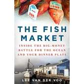 Fishing :The Fish Market: Inside the Big-Money Battle for the Ocean and Your Dinner Plate