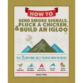 Self-Reliance & Homesteading :How to Send Smoke Signals, Pluck a Chicken, & Build an Igloo: Plus 75 Additional Skills You Never Knew You Needed