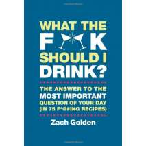 Beer, Wine & Spirits :What the F*@# Should I Drink?: The Answers to Life's Most Important Question of Your Day (in 75 F*@#ing Recipes)