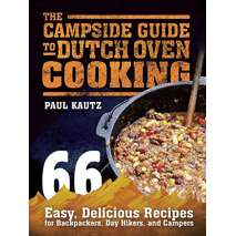 Cast Iron and Dutch Oven Cooking, The Campside Guide to Dutch Oven Cooking: 66 Easy, Delicious Recipes for Backpackers, Day Hikers, and Campers