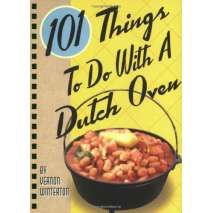 Cast Iron and Dutch Oven Cooking, 101 Things to Do with a Dutch Oven