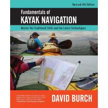 Kayaking, Canoeing, Paddling, Fundamentals of Kayak Navigation: Master the Traditional Skills and the Latest Technologies, Revised Fourth Edition