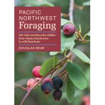 Foraging, Pacific Northwest Foraging: 120 Wild and Flavorful Edibles from Alaska Blueberries to Wild Hazelnuts