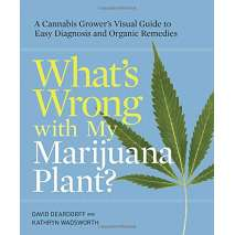 Marijuana Grow Guides, What's Wrong with My Marijuana Plant?: A Cannabis Grower's Visual Guide to Easy Diagnosis and Organic Remedies