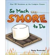 Camp Cooking, So Much S'more to Do: Over 50 Variations of the Campfire Classic