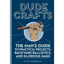 Pop Culture & Humor, Dude Crafts: The Man's Guide to Practical Projects, Backyard Ballistics, and Glorious Gags