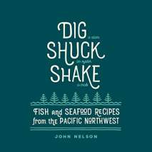 Regional Cooking, Dig • Shuck • Shake: Fish & Seafood Recipes from the Pacific Northwest