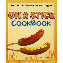 Camp Cooking, On a Stick Cookbook: 50 Simple, Fun Recipes for the Campfire