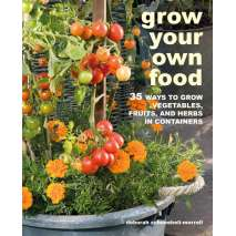 Gardening :Grow Your Own Food: 35 ways to grow vegetables, fruits, and herbs in containers