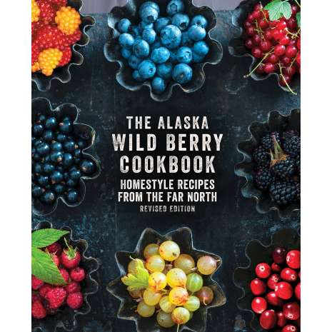 Regional Cooking :The Alaska Wild Berry Cookbook: Homestyle Recipes from the Far North, Revised Edition