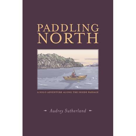 Sailing & Nautical Narratives, Paddling North: A Solo Adventure Along the Inside Passage