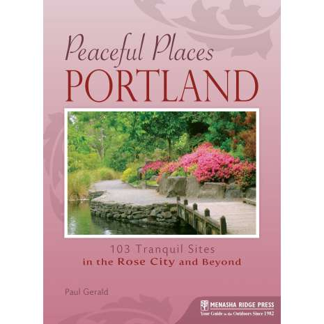 Oregon Travel & Recreation Guides, Peaceful Places: Portland: 103 Tranquil Sites in the Rose City and Beyond