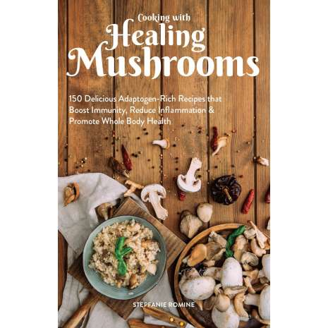 Cookbooks, Food & Drink, Cooking With Healing Mushrooms: 150 Delicious Adaptogen-Rich Recipes that Boost Immunity, Reduce Inflammation and Promote Whole Body Health