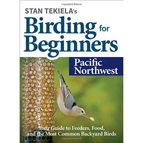 Birding :Stan Tekiela's Birding for Beginners: Pacific Northwest: Your Guide to Feeders, Food, and the Most Common Backyard Birds