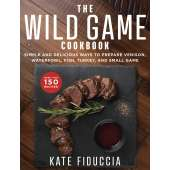 Butchering & Wild Game :The Wild Game Cookbook: Simple and Delicious Ways to Prepare Venison, Waterfowl, Fish, Turkey, and Small Game