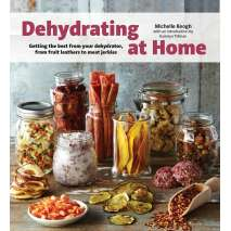 Canning & Preserving, Dehydrating at Home: Getting the Best from Your Dehydrator, from Fruit Leather to Meat Jerkies