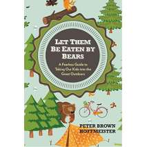 Camping & Hiking, Let Them Be Eaten By Bears: A Fearless Guide to Taking Our Kids Into the Great Outdoors
