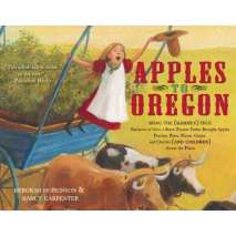 History for Kids, Apples to Oregon: Being the (Slightly) True Narrative of How a Brave Pioneer Father Brought Apples, Peaches, Pears, Plums, Grapes, and Cherries (and Children) Across the Plains