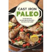 Cast Iron and Dutch Oven Cooking, Cast Iron Paleo: 101 One-Pan Recipes for Quick-and-Delicious Meals plus Hassle-free Cleanup