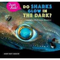 Sharks, Just Ask!: Do Sharks Glow in the Dark?: . . . and Other Shark-tastic Questions