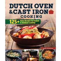 Cast Iron and Dutch Oven Cooking, Dutch Oven and Cast Iron Cooking: 100+ Recipes for Indoor & Outdoor Cooking (Revised & Expanded Third Edition)