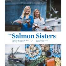 Alaska :The Salmon Sisters: Feasting, Fishing, and Living in Alaska: A Cookbook with 50 Recipes