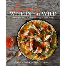 Alaska :Living Within the Wild: Personal Stories & Beloved Recipes from Alaska