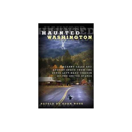 Ghost Stories, Haunted Washington: Uncanny Tales and Spooky Spots from the Upper Left-Hand Corner of the United States