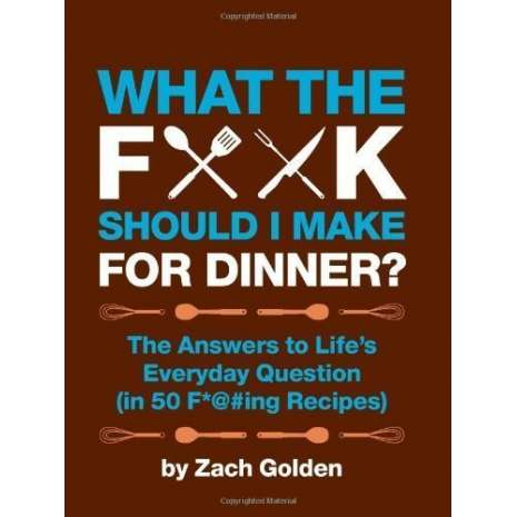 Cookbooks :What the F*@# Should I Make for Dinner?: The Answers to Life's Everyday Question (in 50 F*@#ing Recipes)