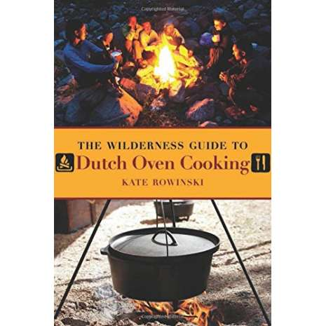 Cast Iron and Dutch Oven Cooking, The Wilderness Guide to Dutch Oven Cooking