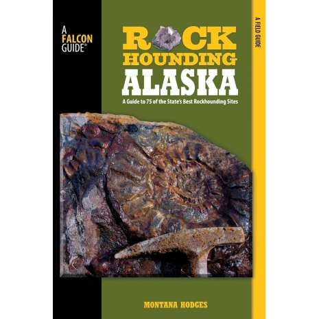Rocks, Minerals & Geology Field Guides, Rockhounding Alaska: A Guide To 75 Of The State's Best Rockhounding Sites