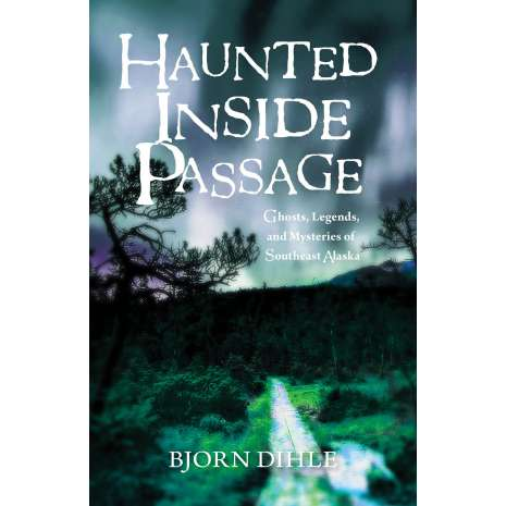 Ghost Stories, Haunted Inside Passage: Ghosts, Legends, and Mysteries of Southeast Alaska