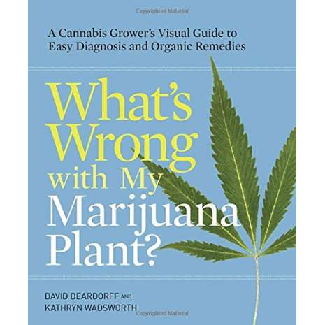 Marijuana Grow Guides :What's Wrong with My Marijuana Plant?: A Cannabis Grower's Visual Guide to Easy Diagnosis and Organic Remedies