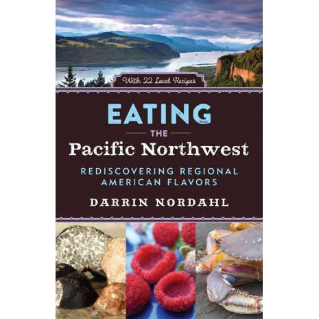 Regional Cooking, Eating the Pacific Northwest: Rediscovering Regional American Flavors