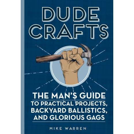 Pop Culture & Humor :Dude Crafts: The Man's Guide to Practical Projects, Backyard Ballistics, and Glorious Gags