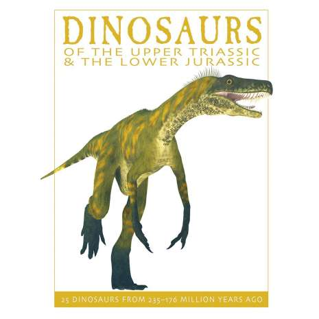 Dinosaurs, Fossils, Rocks & Geology, Dinosaurs of the Upper Triassic and the Lower Jurassic: 25 Dinosaurs from 235--176 Million Years Ago
