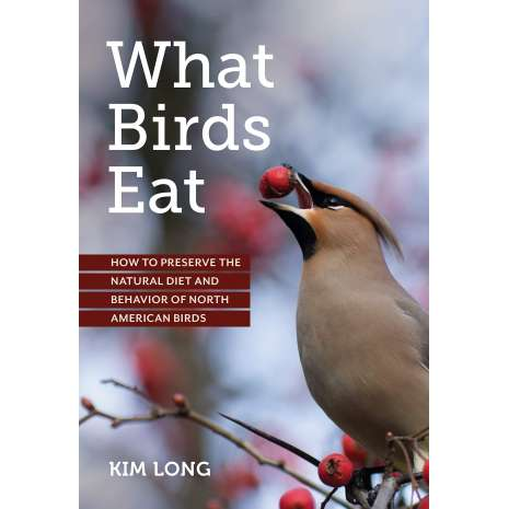 Birding :What Birds Eat: How to Preserve the Natural Diet and Behavior of North American Birds