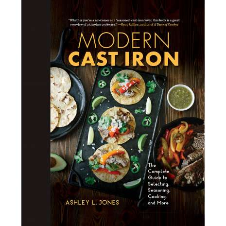 Cast Iron and Dutch Oven Cooking :Modern Cast Iron: The Complete Guide to Selecting, Seasoning, Cooking, and More