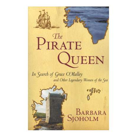 Pirates :The Pirate Queen: In Search of Grace O'Malley and Other Legendary Women of Sea